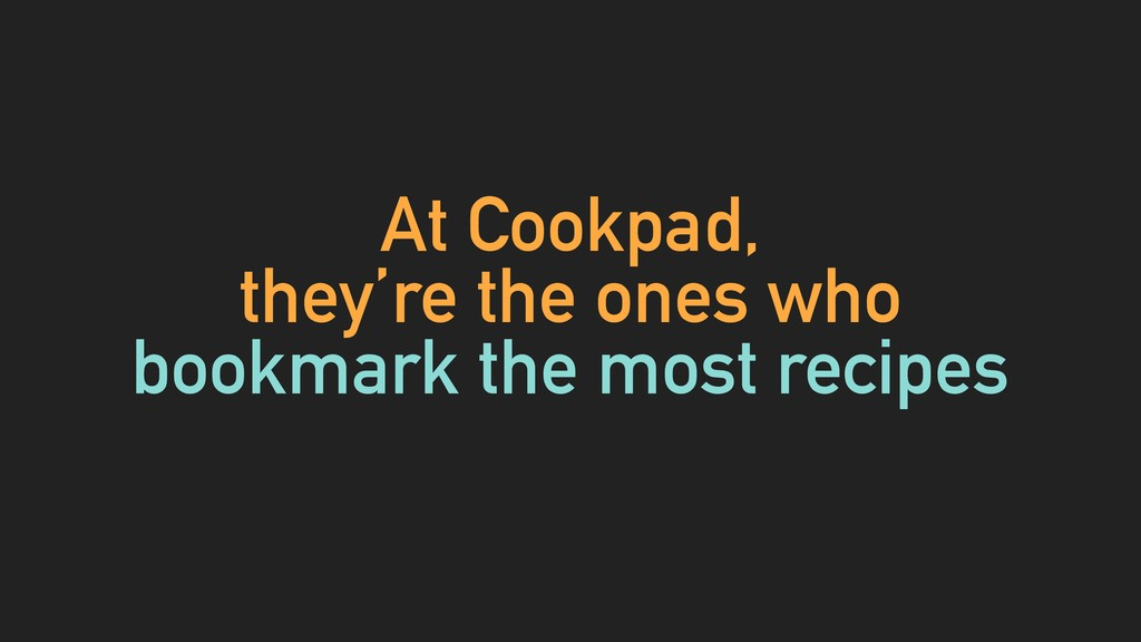 At Cookpad, they're the ones who bookmark the m...