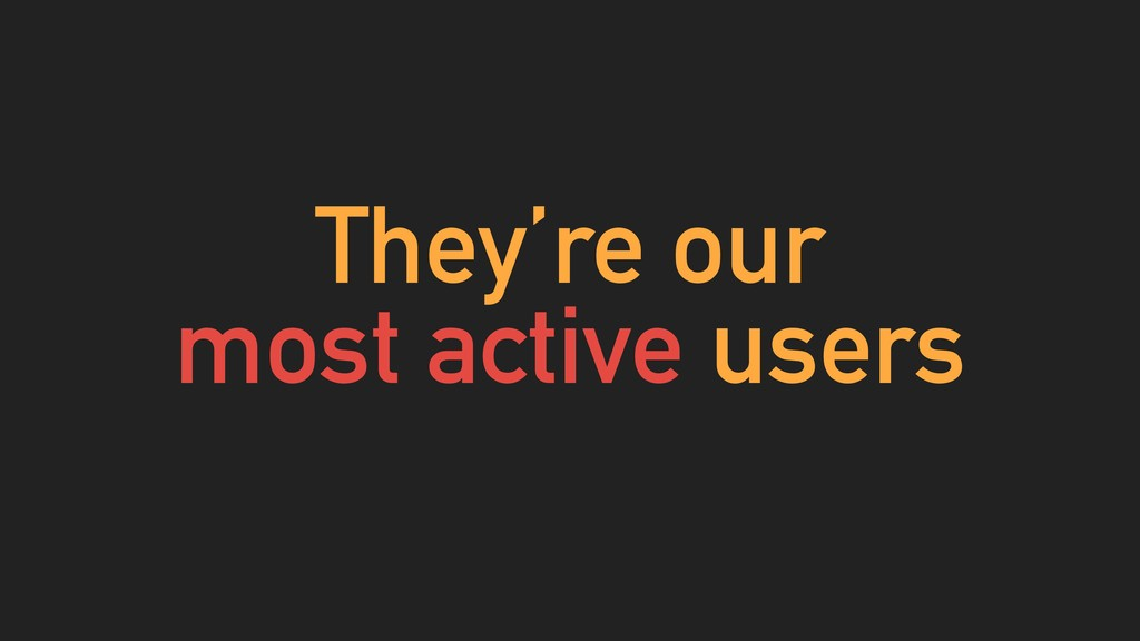 They're our most active users