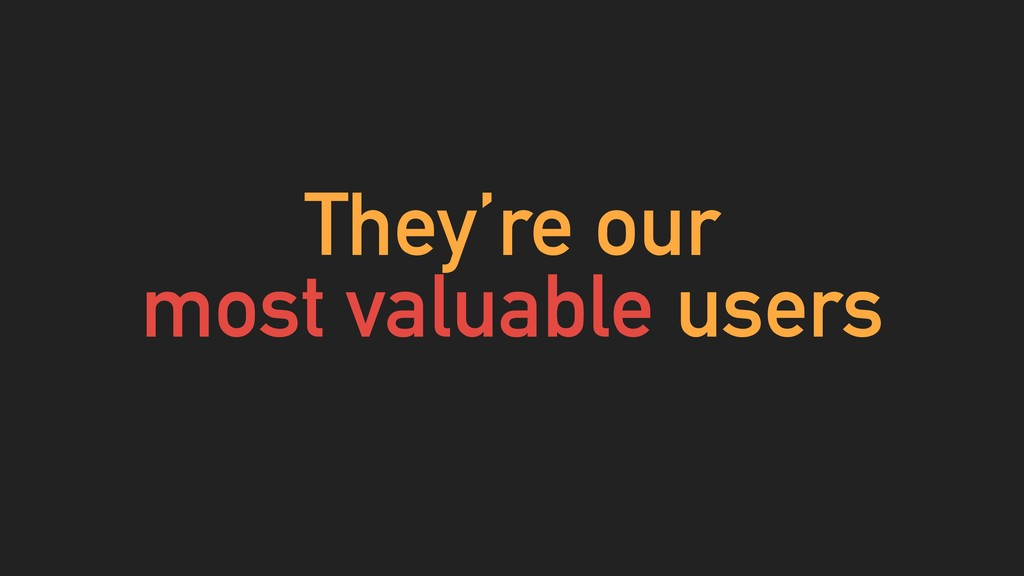 They're our most valuable users