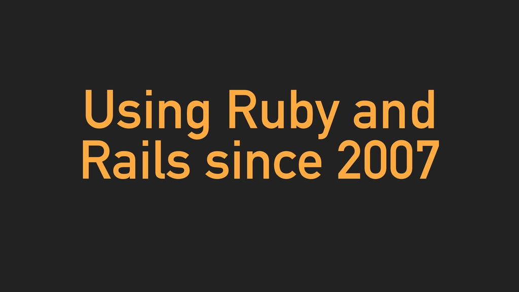 Using Ruby and Rails since 2007