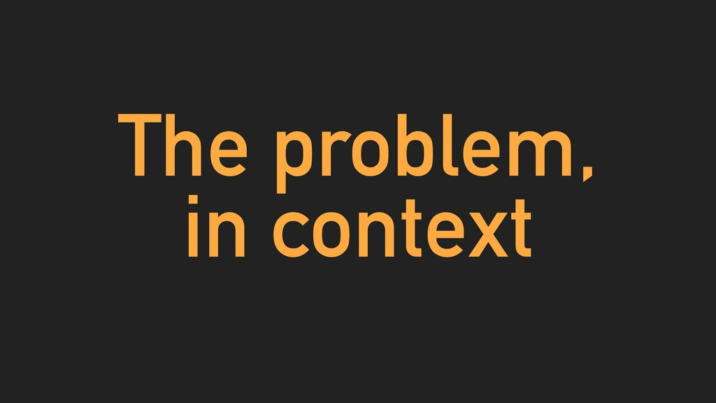 The problem, in context