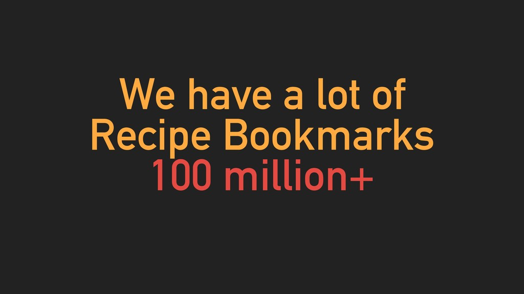 We have a lot of Recipe Bookmarks 100 million+