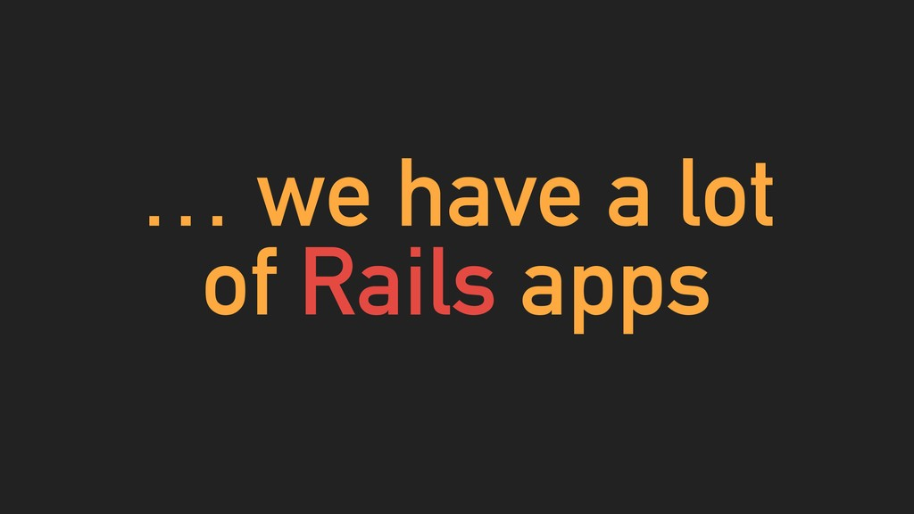 … we have a lot of Rails apps