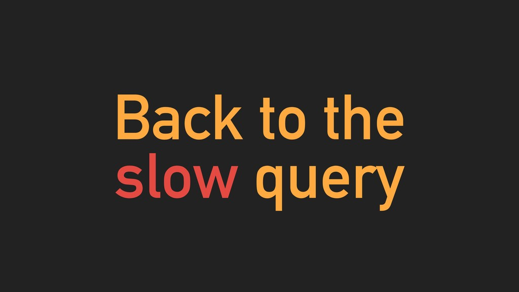 Back to the slow query