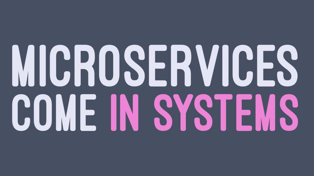 MICROSERVICES COME IN SYSTEMS
