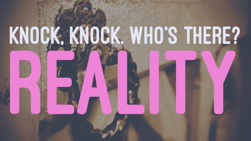 KNOCK, KNOCK. WHO'S THERE? REALITY