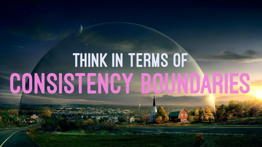 THINK IN TERMS OF CONSISTENCY BOUNDARIES