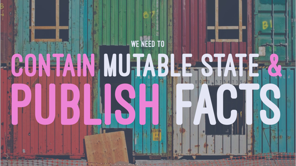 WE NEED TO CONTAIN MUTABLE STATE & PUBLISH FACTS