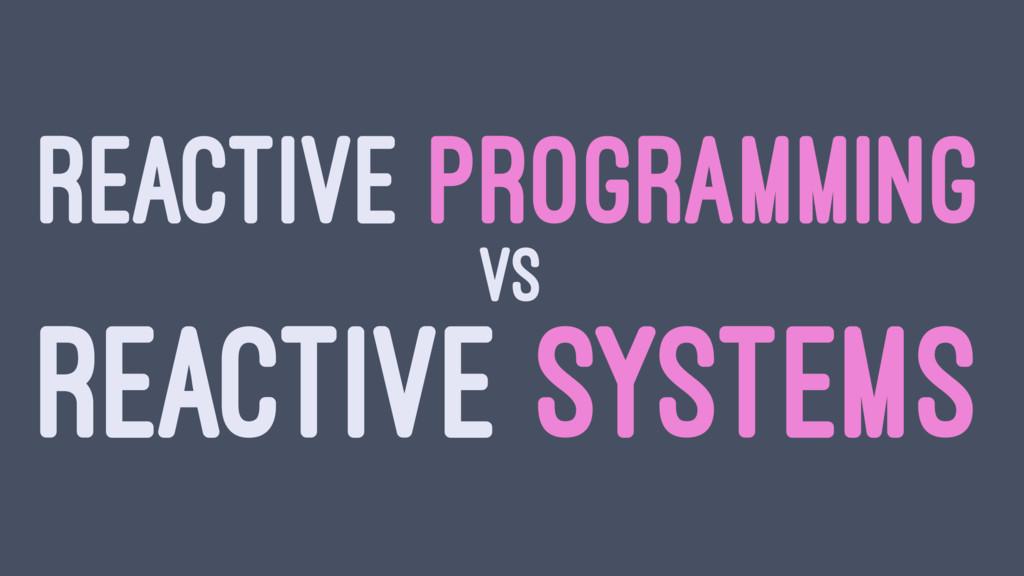 REACTIVE PROGRAMMING VS REACTIVE SYSTEMS
