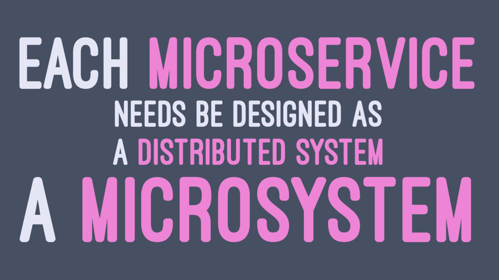 EACH MICROSERVICE NEEDS BE DESIGNED AS A DISTRI...