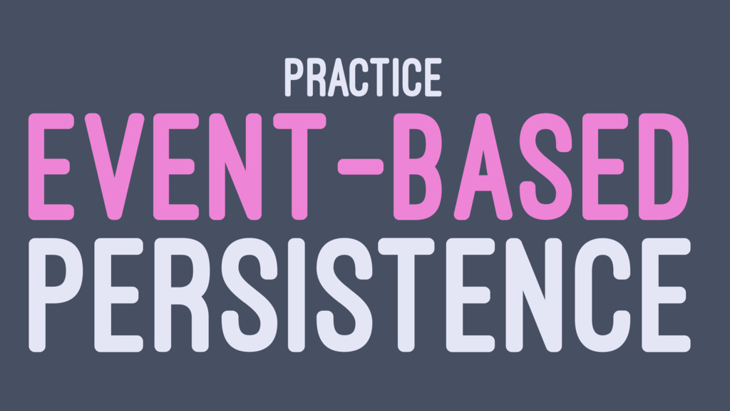 PRACTICE EVENT-BASED PERSISTENCE