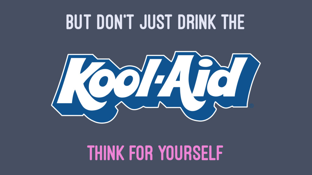 BUT DON'T JUST DRINK THE THINK FOR YOURSELF