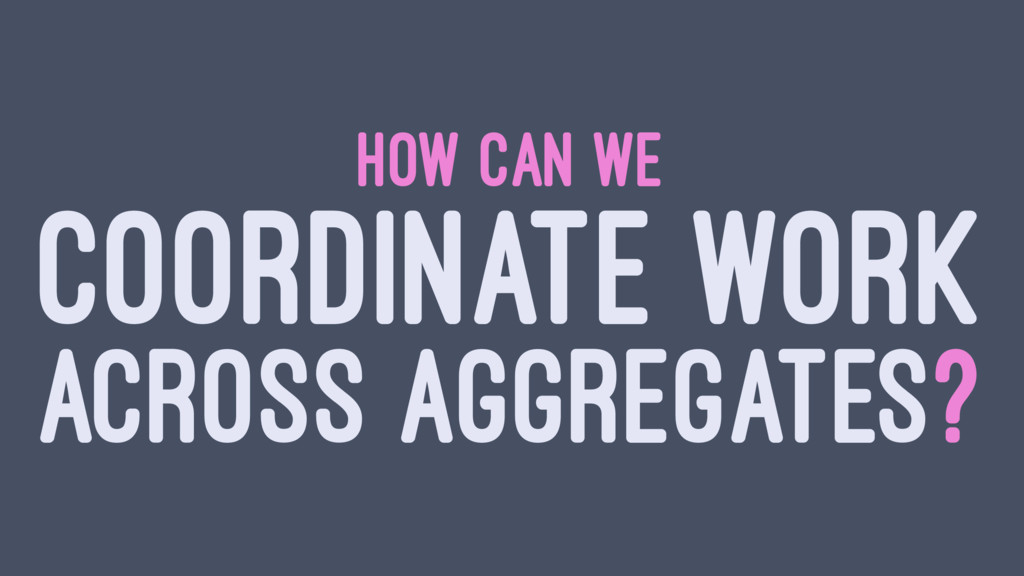HOW CAN WE COORDINATE WORK ACROSS AGGREGATES?