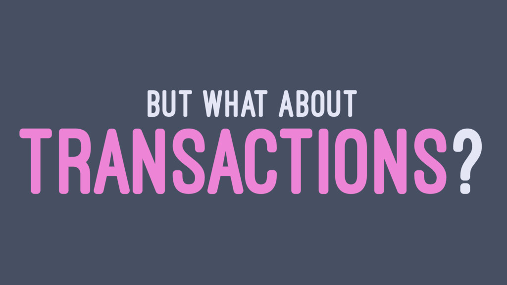 BUT WHAT ABOUT TRANSACTIONS?