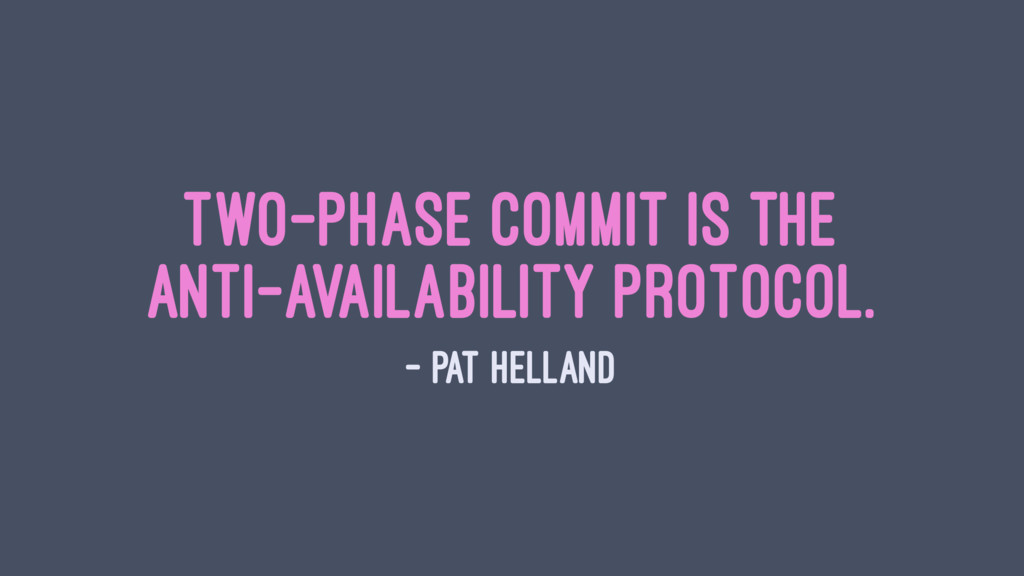 Two-phase commit is the anti-availability proto...