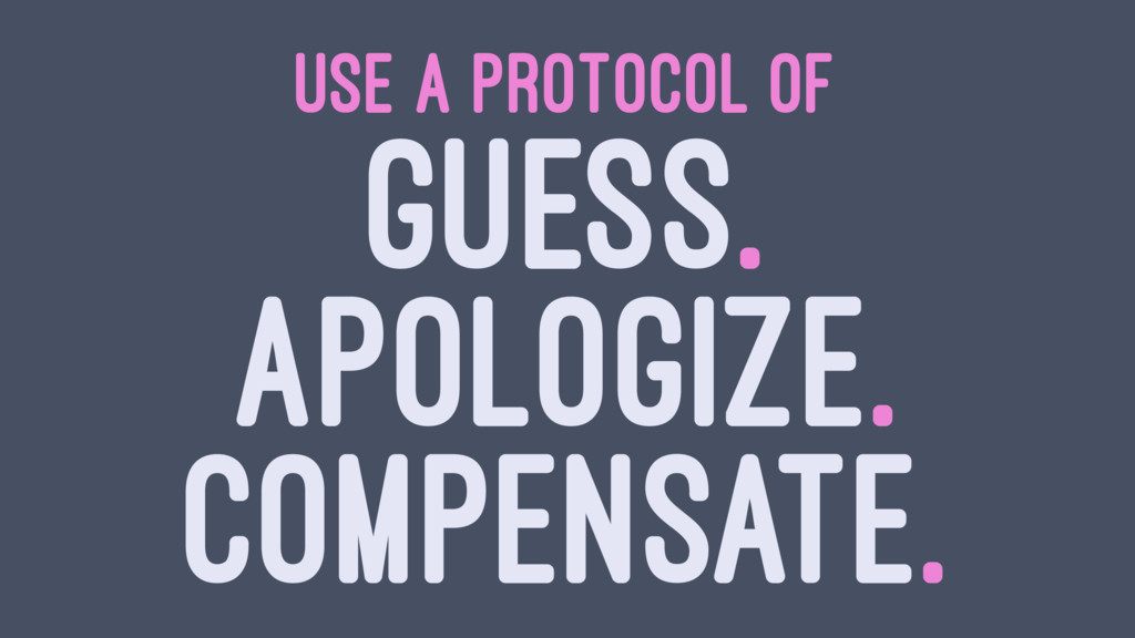 USE A PROTOCOL OF GUESS. APOLOGIZE. COMPENSATE.