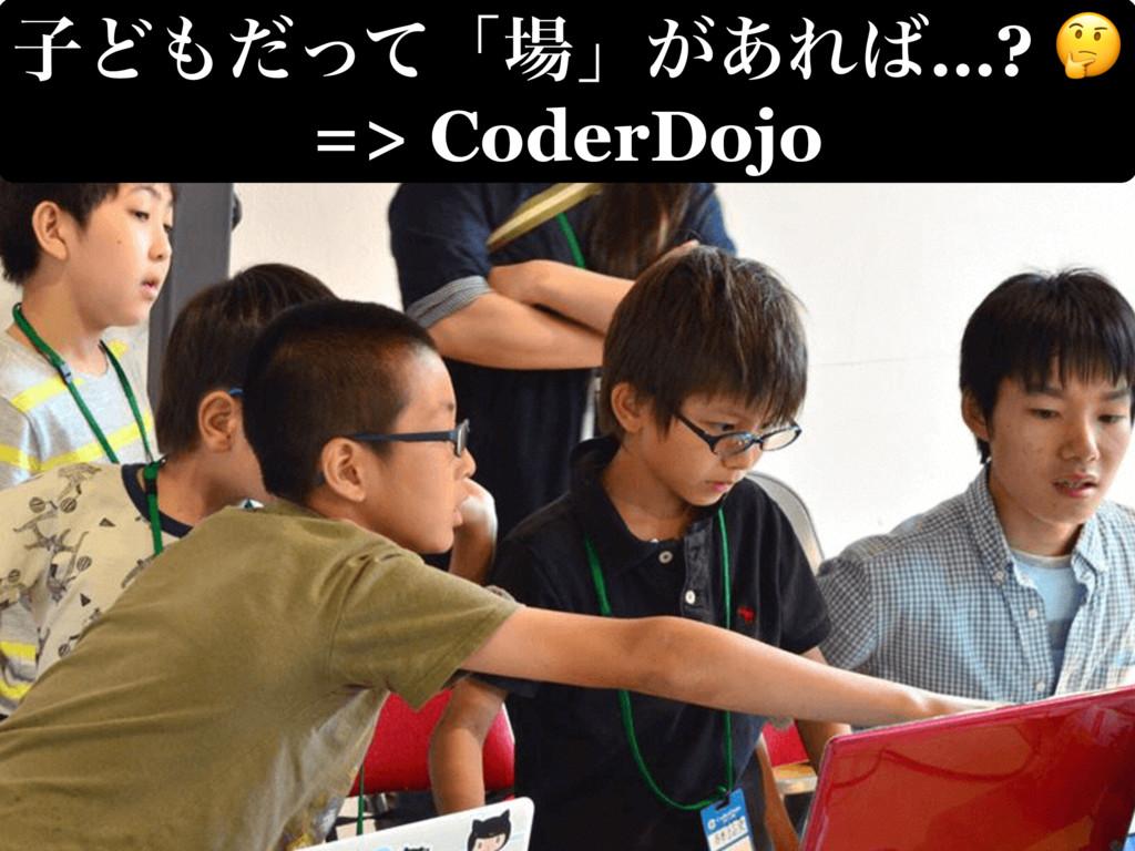 ࢠͲͩͬͯʮʯ͕͋Ε…?  => CoderDojo