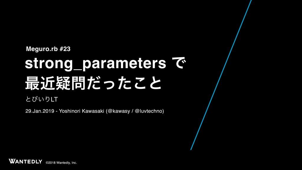 ©2018 Wantedly, Inc. strong_parameters Ͱ ࠷ۙٙͩͬ...