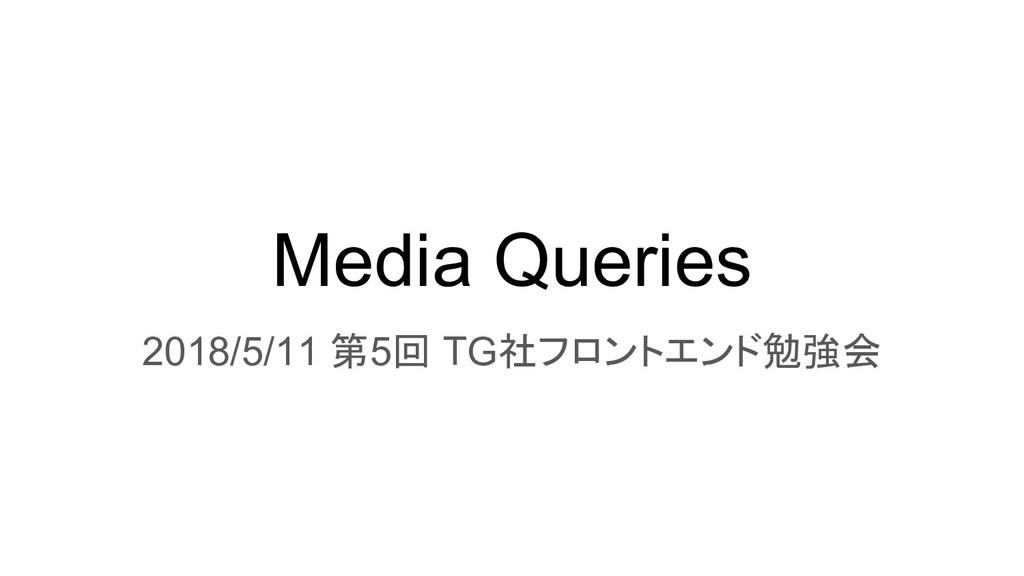 Media Queries 2018/5/11 第5回 TG社フロントエンド勉強会