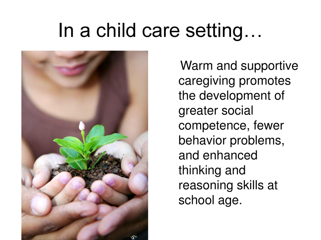 In a child care setting… Warm and supportive ca...
