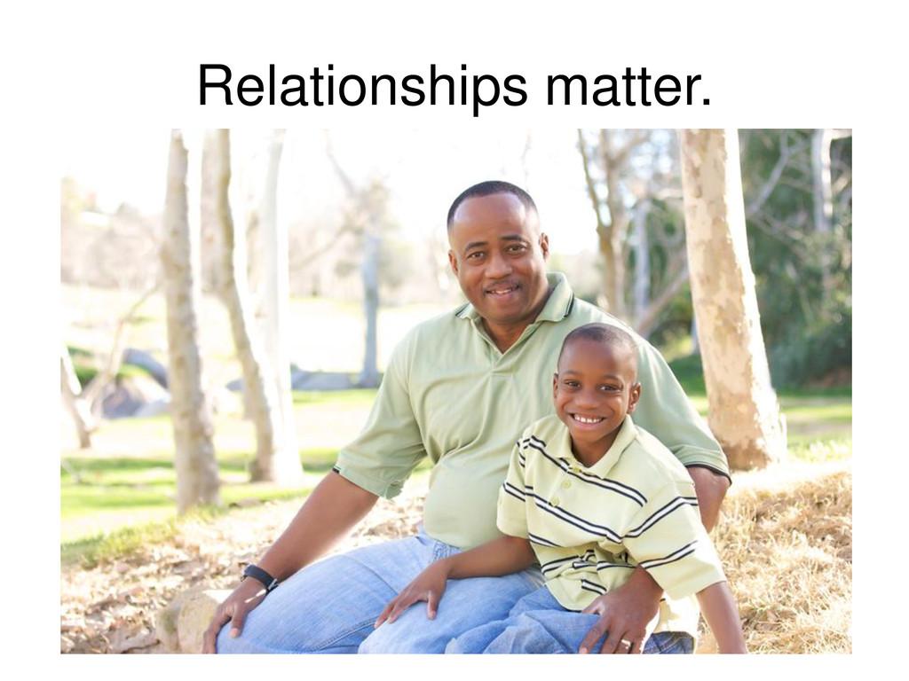 Relationships matter.