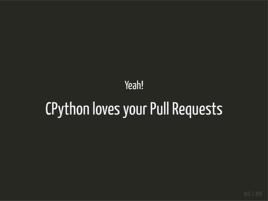 Yeah! CPython loves your Pull Requests 85 / 89