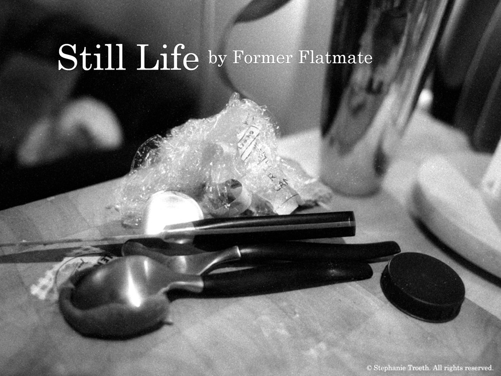 Still Life by Former Flatmate © Stephanie Troet...