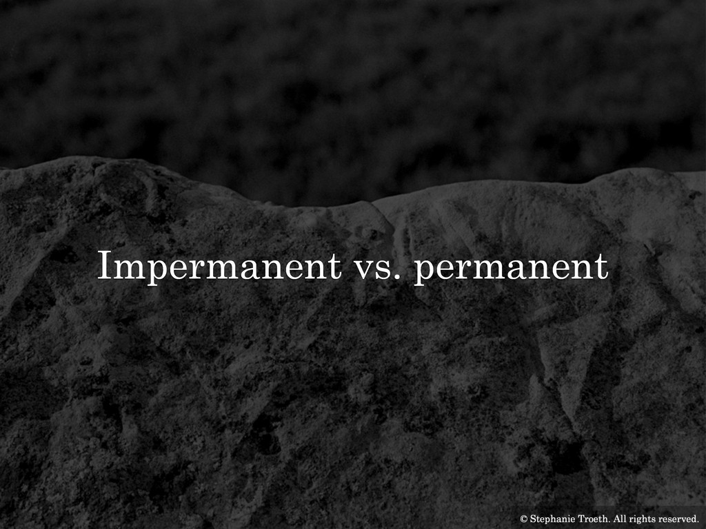Impermanent vs. permanent © Stephanie Troeth. A...