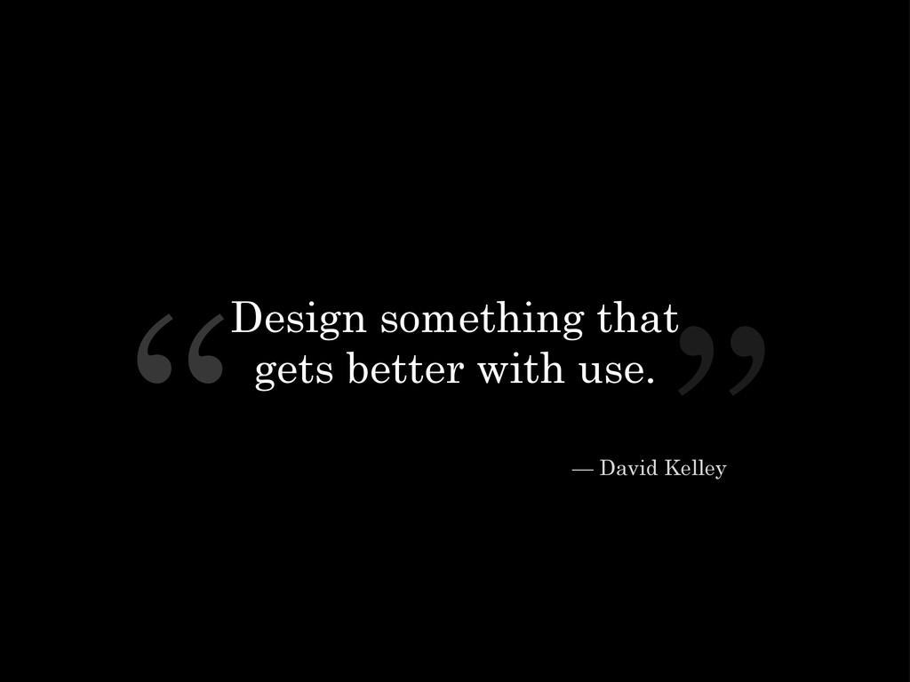 "Design something that gets better with use. "" ""..."