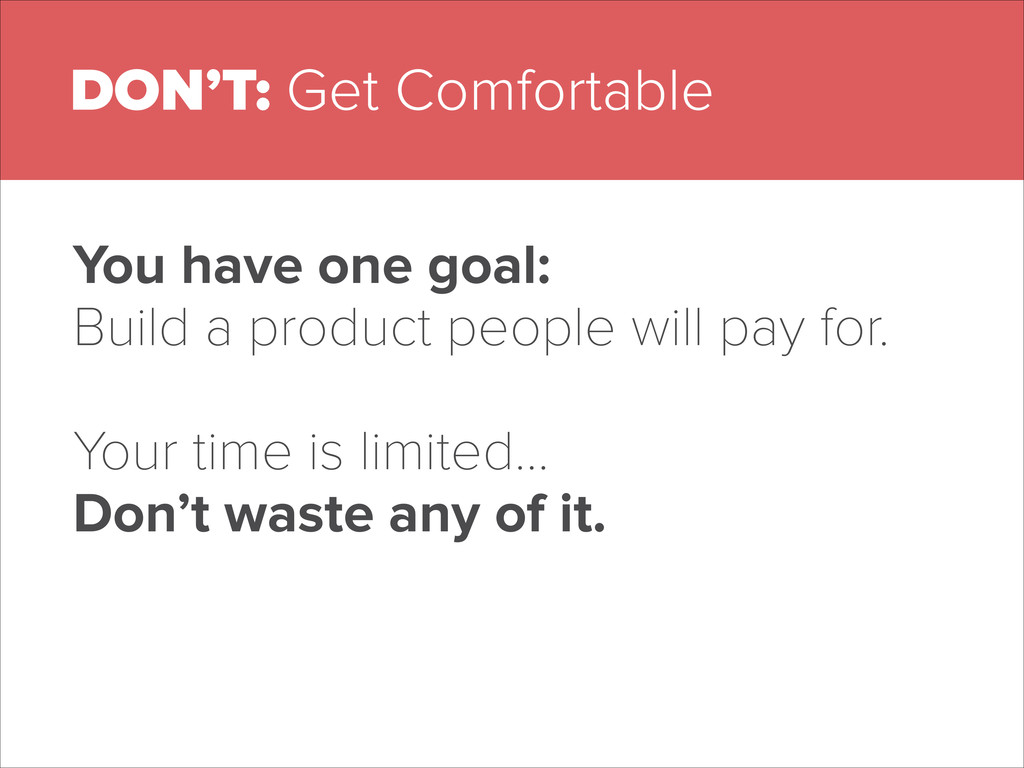 DON'T: Get Comfortable You have one goal: Build...