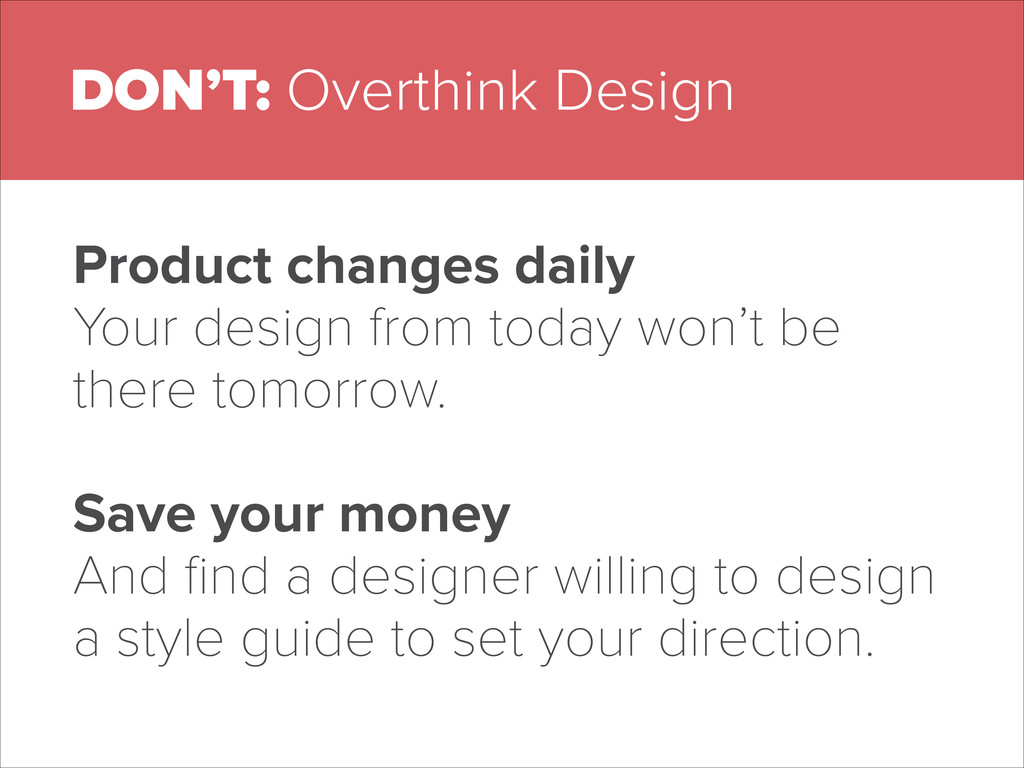 DON'T: Overthink Design Product changes daily Y...