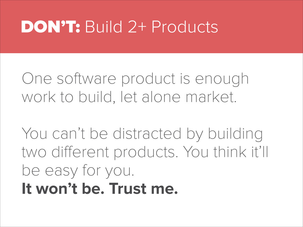 DON'T: Build 2+ Products One software product i...
