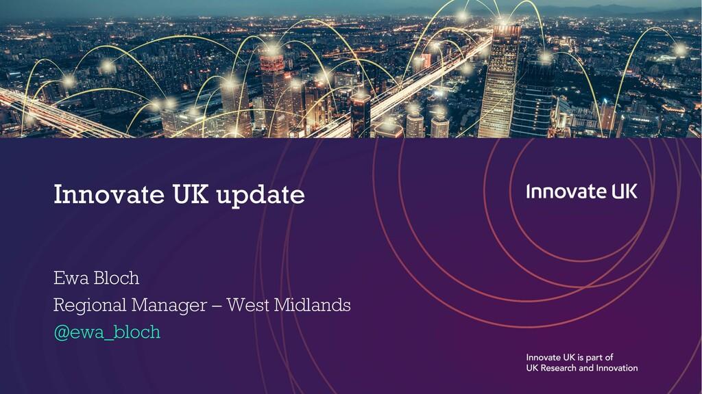 Innovate UK update Ewa Bloch Regional Manager –...