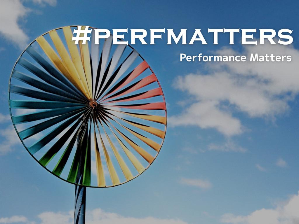 #perfmatters (5B6?B=1>35%1DD5BC
