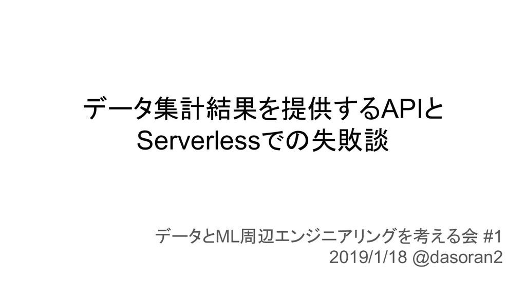 データ集計結果を提供するAPIと Serverlessでの失敗談 データとML周辺エンジニアリ...