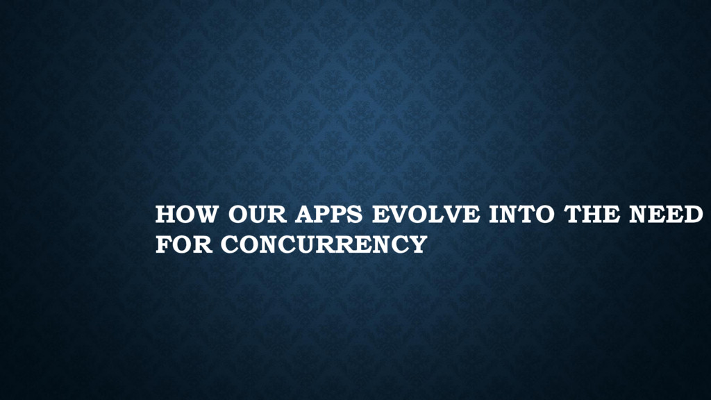 HOW OUR APPS EVOLVE INTO THE NEED FOR CONCURREN...