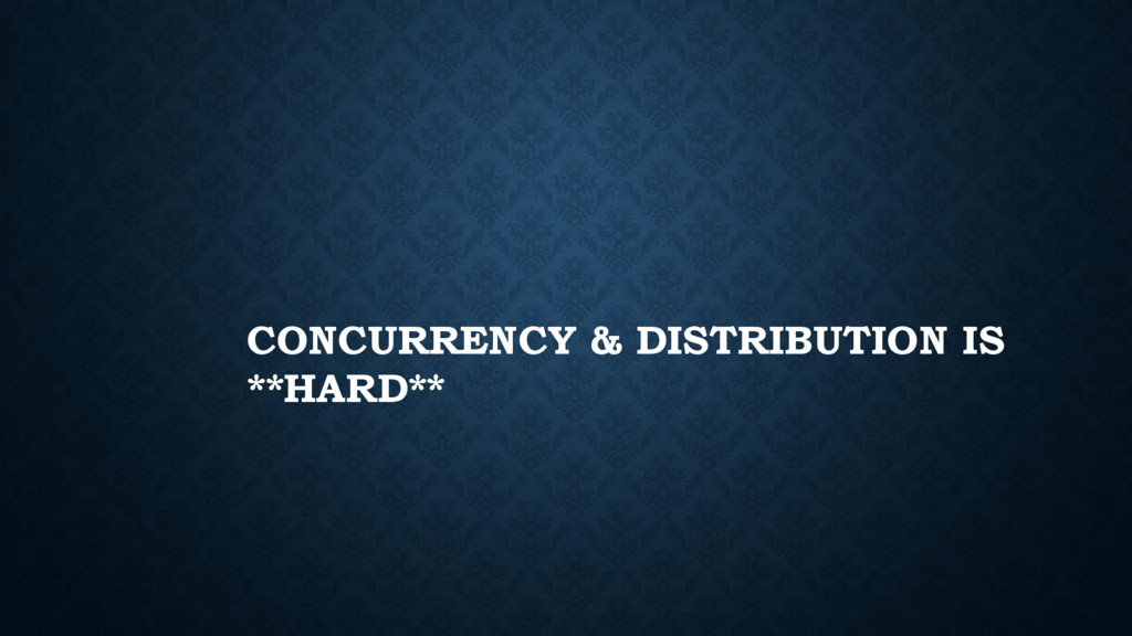 CONCURRENCY & DISTRIBUTION IS **HARD**