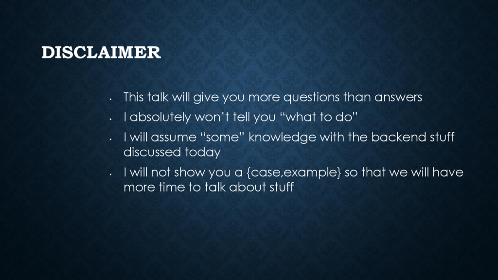 DISCLAIMER • This talk will give you more quest...