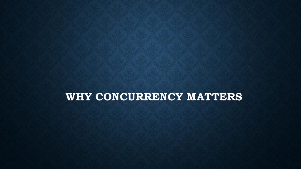 WHY CONCURRENCY MATTERS