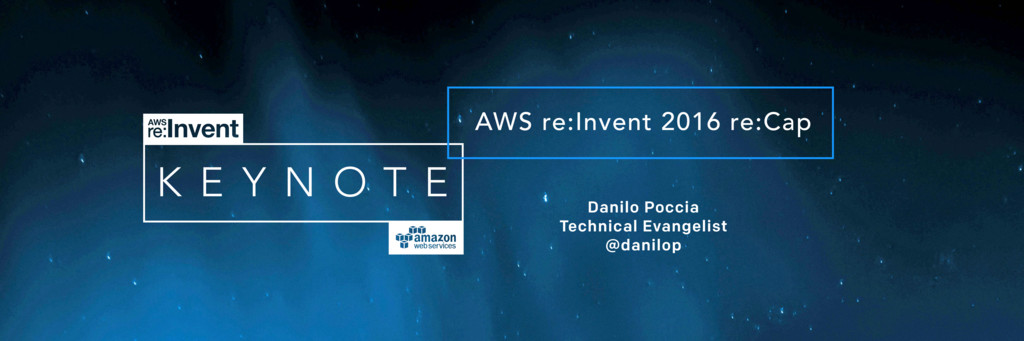 AWS re:Invent 2016 re:Cap Danilo Poccia Technic...