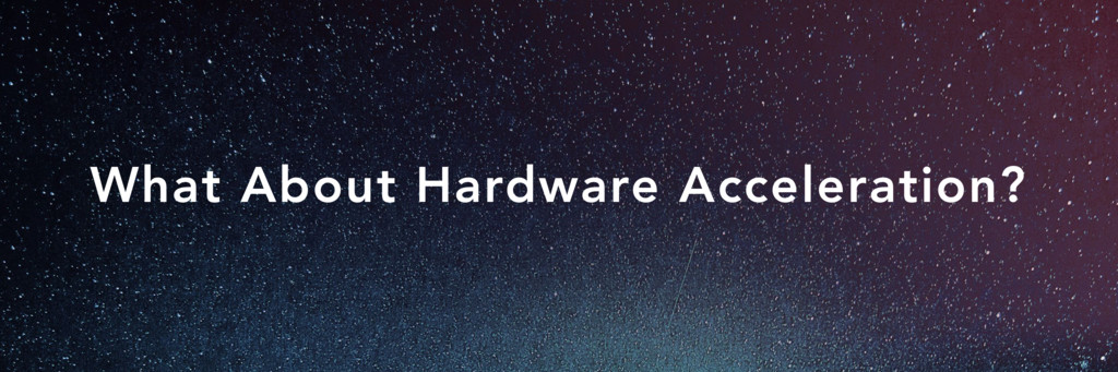 What About Hardware Acceleration?