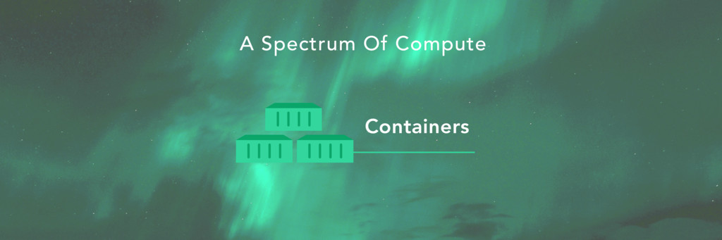 Containers A Spectrum Of Compute