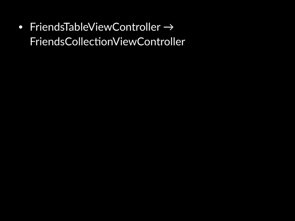 • FriendsTableViewController → FriendsCollec5on...