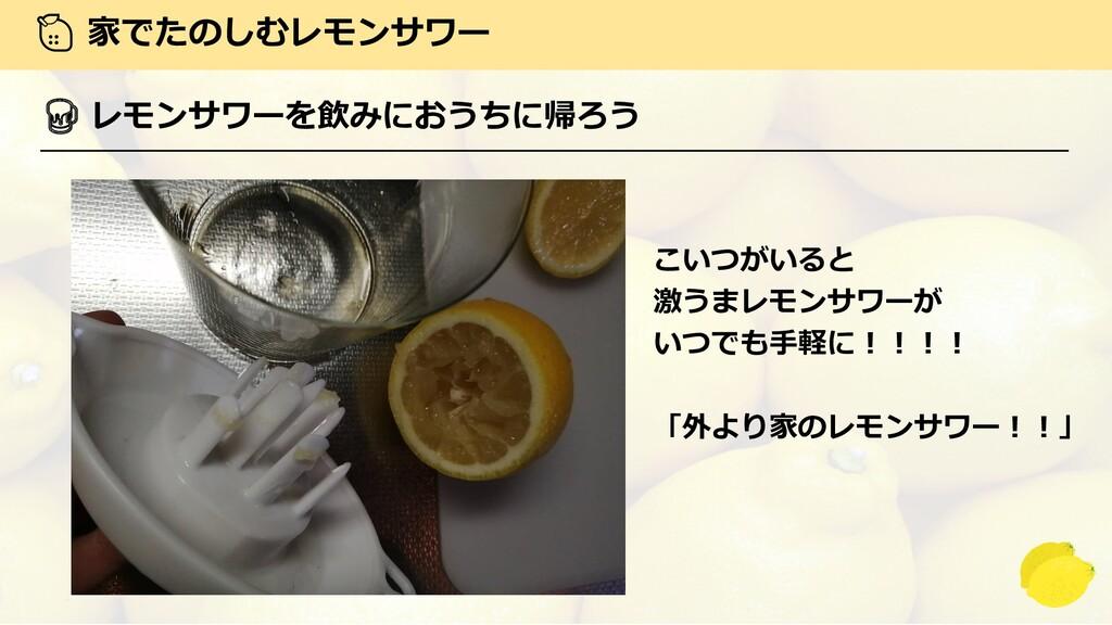 家でたのしむレモンサワー  レモンサワーを飲みにおうちに帰ろう こいつがいると 激うまレモン...