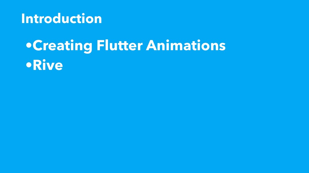 •Creating Flutter Animations •Rive Introduction