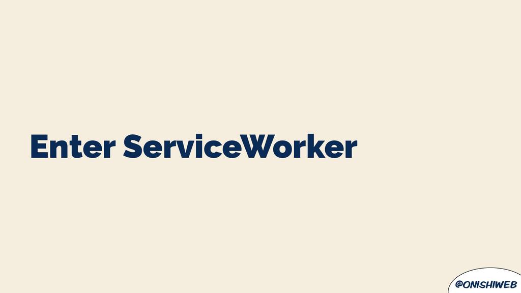 @onishiweb Enter ServiceWorker