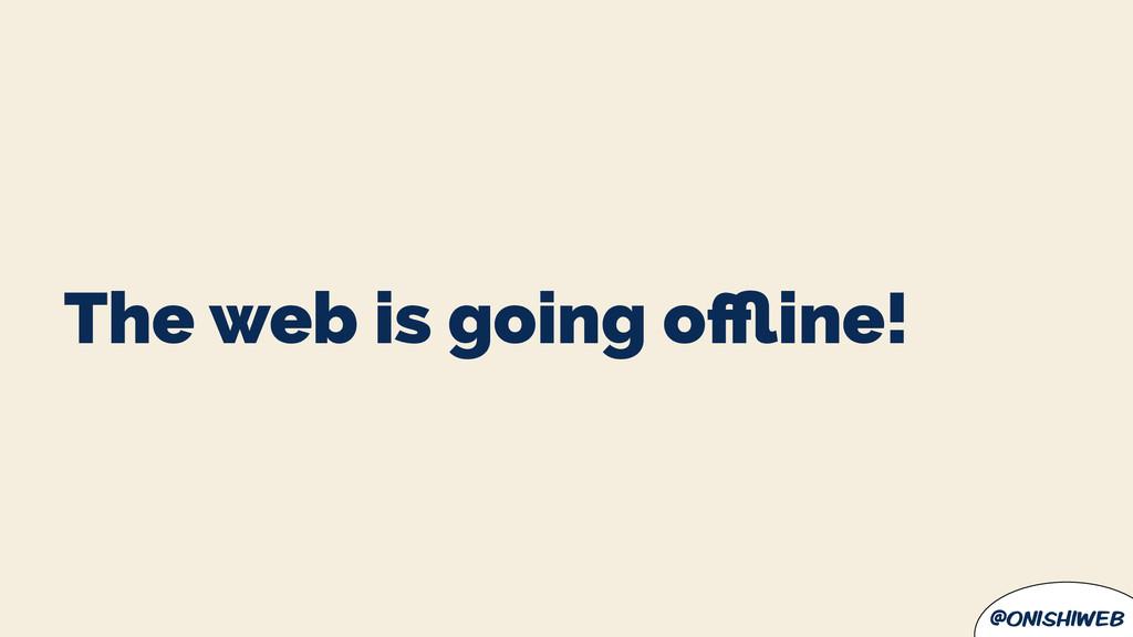 @onishiweb The web is going offline!