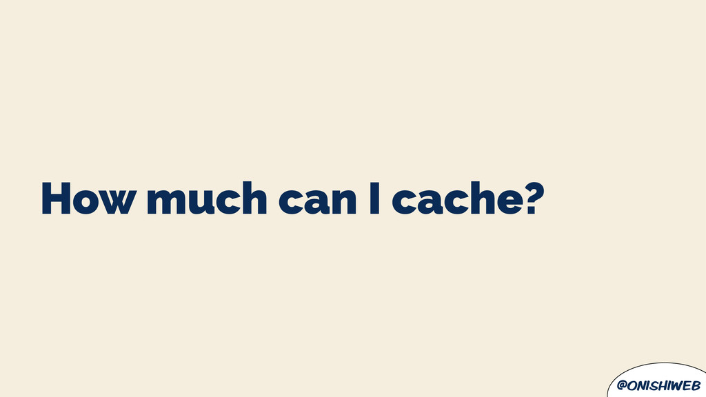 @onishiweb How much can I cache?