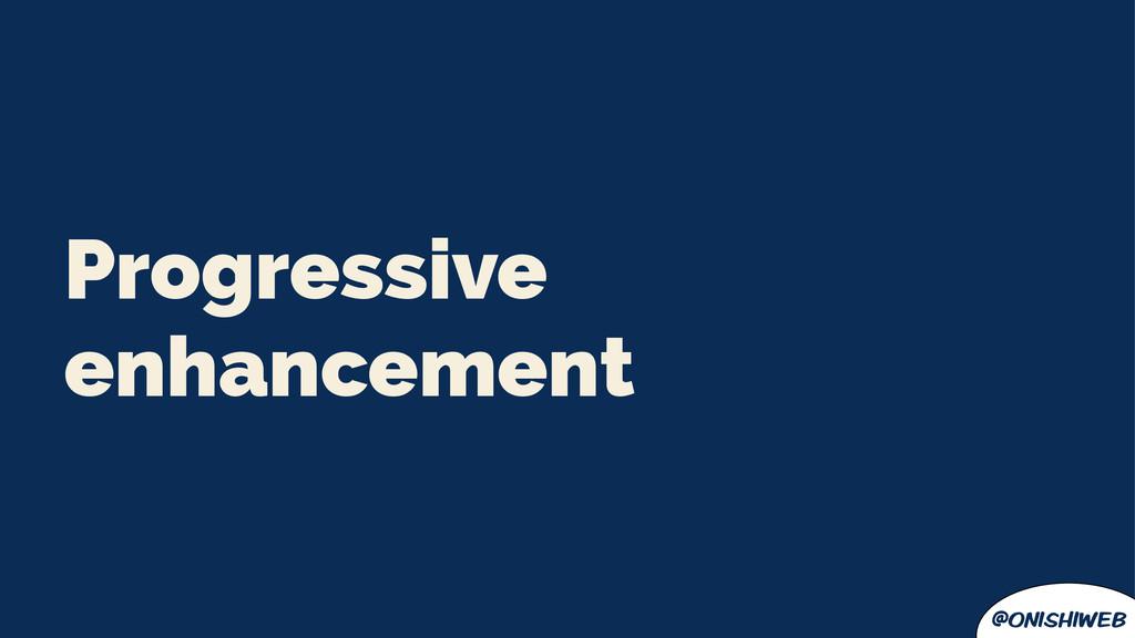 @onishiweb Progressive enhancement