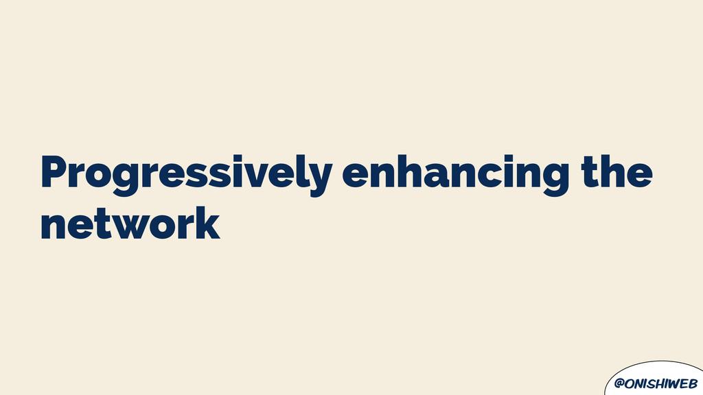 @onishiweb Progressively enhancing the network